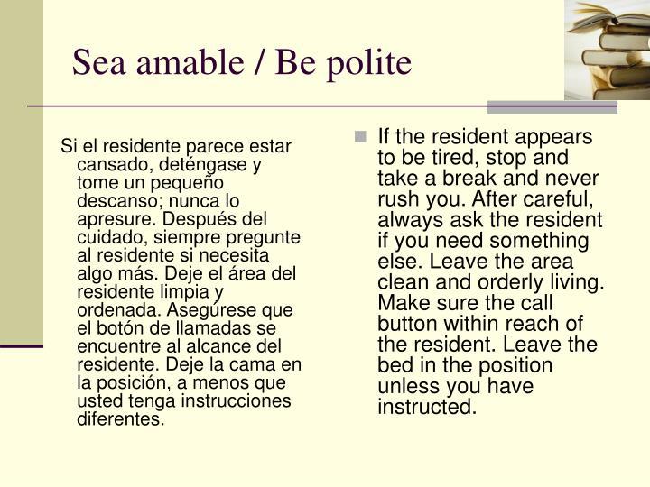 Si el residente parece estar cansado, deténgase y tome un pequeño descanso; nunca lo apresure. Después del cuidado, siempre pregunte al residente si necesita algo más. Deje el área del residente limpia y ordenada. Asegúrese que el botón de llamadas se encuentre al alcance del residente. Deje la cama en la posición, a menos que usted tenga instrucciones diferentes.