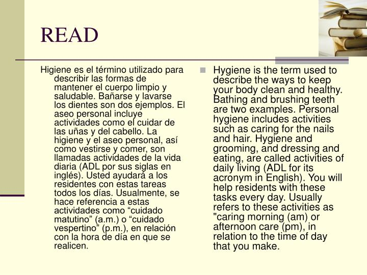 """Higiene es el término utilizado para describir las formas de mantener el cuerpo limpio y saludable. Bañarse y lavarse los dientes son dos ejemplos. El aseo personal incluye actividades como el cuidar de las uñas y del cabello. La higiene y el aseo personal, así como vestirse y comer, son llamadas actividades de la vida diaria (ADL por sus siglas en inglés). Usted ayudará a los residentes con estas tareas todos los días. Usualmente, se hace referencia a estas actividades como """"cuidado matutino"""" (a.m.) o """"cuidado vespertino"""" (p.m.), en relación con la hora de día en que se realicen."""