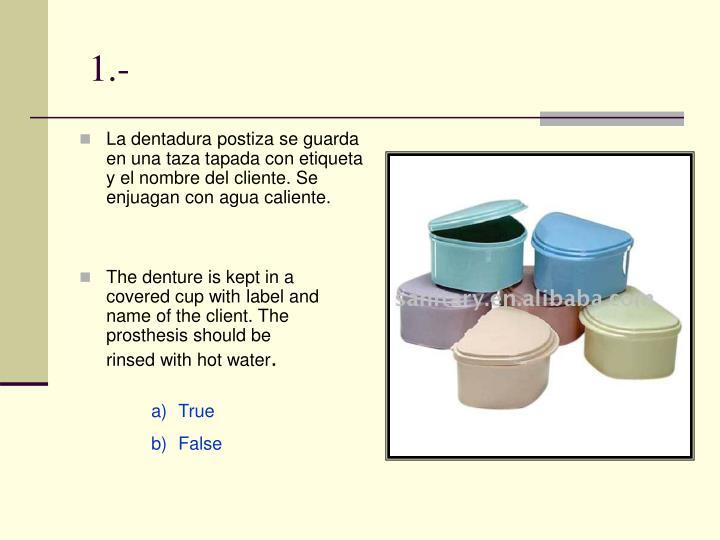 La dentadura postiza se guarda en una taza tapada con etiqueta y el nombre del cliente. Se enjuagan con agua caliente.