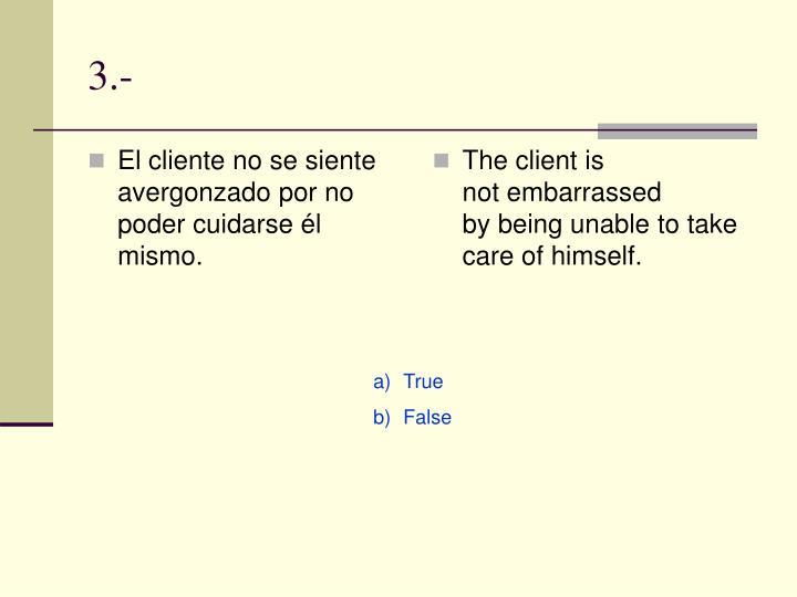 El cliente no se siente avergonzado por no  poder cuidarse él mismo.