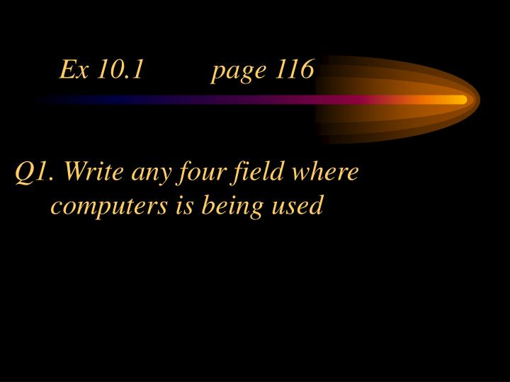 Ex 10 1 page 116 q1 write any four field where computers is being used
