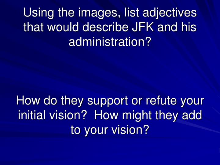 Using the images, list adjectives that would describe JFK and his administration?