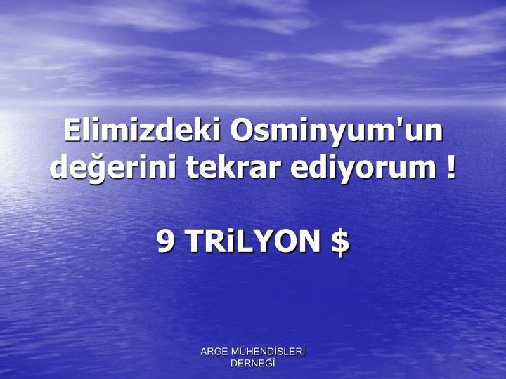 Elimizdeki Osminyum'un değerini tekrar ediyorum !