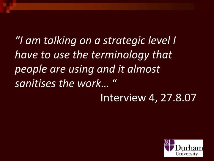 """I am talking on a strategic level I have to use the terminology that people are using and it almost sanitises the work…"