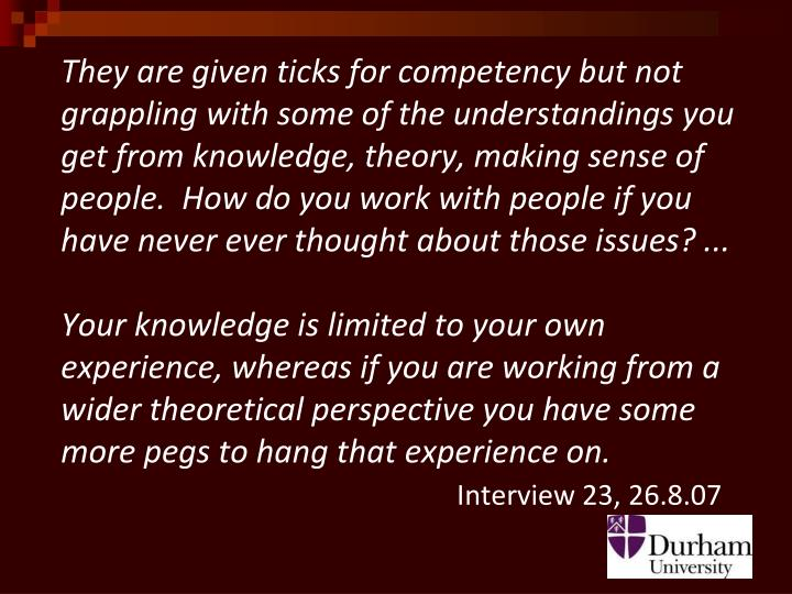 They are given ticks for competency but not grappling with some of the understandings you get from knowledge, theory, making sense of people.  How do you work with people if you have never ever thought about those issues? ...
