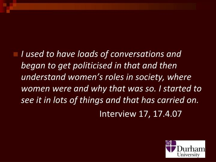 I used to have loads of conversations and began to get politicised in that and then understand women's roles in society, where women were and why that was so. I started to see it in lots of things and that has carried on.