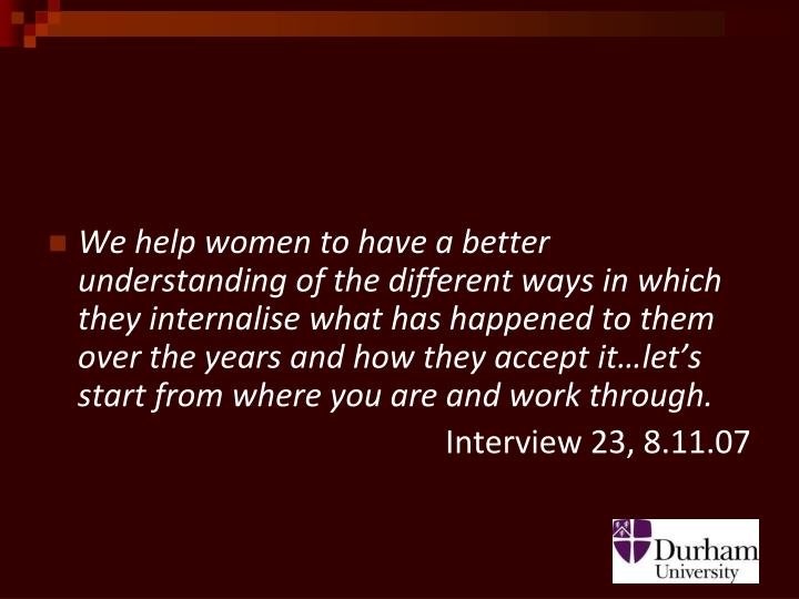 We help women to have a better understanding of the different ways in which they internalise what has happened to them over the years and how they accept it…let's start from where you are and work through.