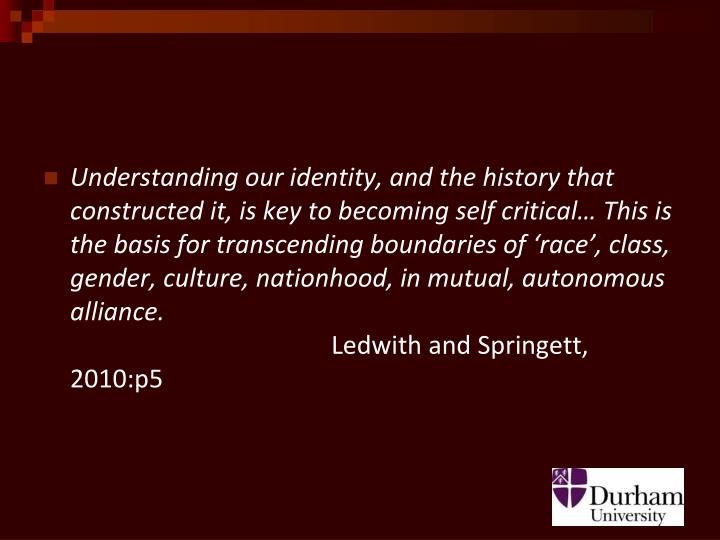 Understanding our identity, and the history that constructed it, is key to becoming self critical… This is the basis for transcending boundaries of 'race', class, gender, culture, nationhood, in mutual, autonomous alliance.
