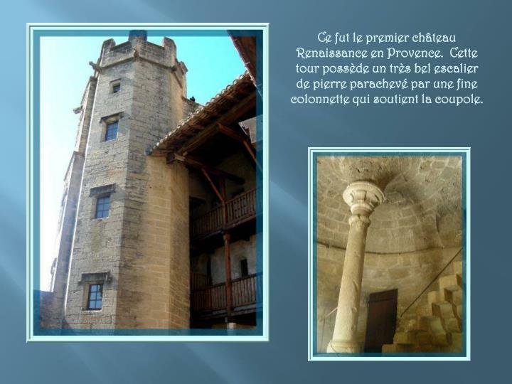Ce fut le premier château Renaissance en Provence.  Cette tour possède un très bel escalier de pierre parachevé par une fine colonnette qui soutient la coupole.