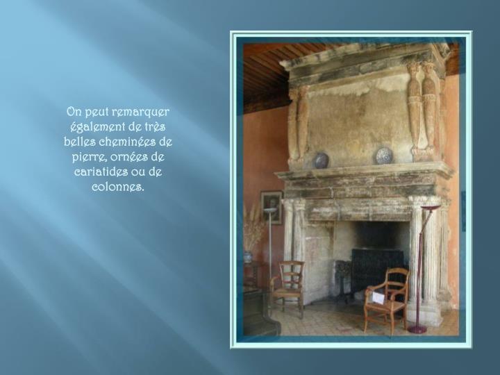 On peut remarquer également de très belles cheminées de pierre, ornées de cariatides ou de colonnes.