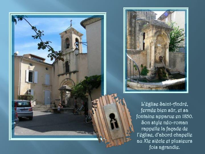 L'église Saint-André, fermée bien sûr, et sa fontaine apparue en 1850. Son style néo-roman rappelle la façade de l'église, d'abord chapelle au XIe siècle et plusieurs fois agrandie.
