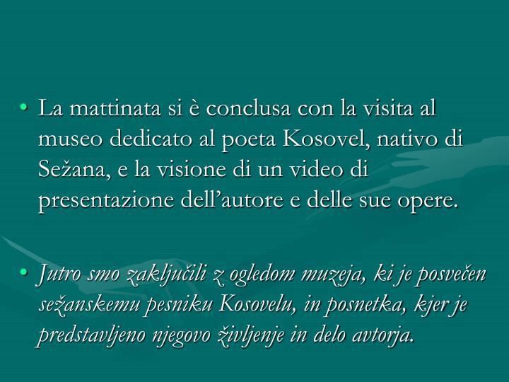 La mattinata si è conclusa con la visita al museo dedicato al poeta Kosovel, nativo di Sežana, e la visione di un video di presentazione dell'autore e delle sue opere.