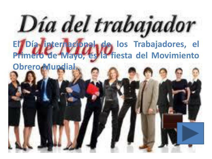 El Día internacional de los Trabajadores, el Primero de Mayo, es la fiesta del Movimiento Obrero Mundial.