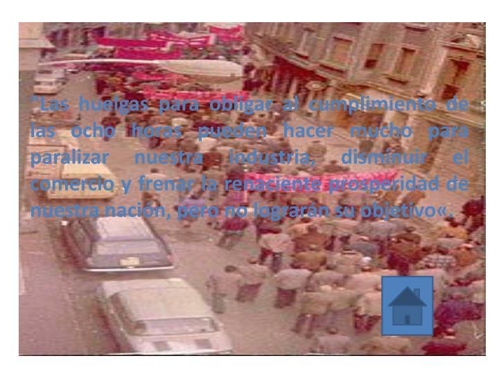"""""""Las huelgas para obligar al cumplimiento de las ocho horas pueden hacer mucho para paralizar nuestra industria, disminuir el comercio y frenar la renaciente prosperidad de nuestra nación, pero no lograrán su"""