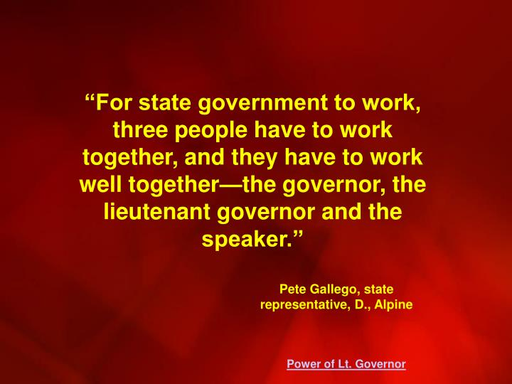 """For state government to work, three people have to work together, and they have to work well together—the governor, the lieutenant governor and the speaker."""