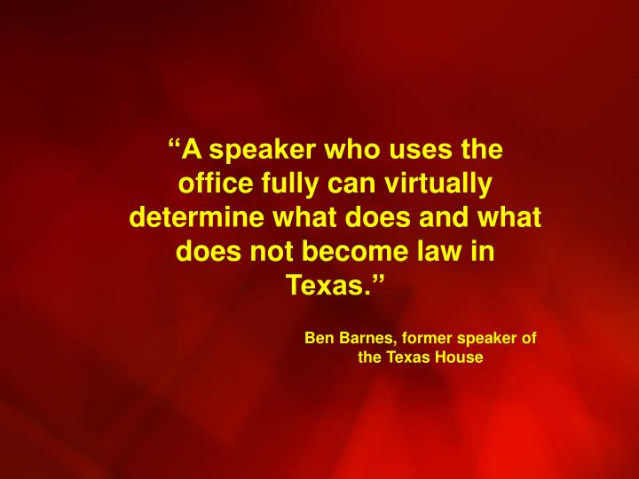 """A speaker who uses the office fully can virtually determine what does and what does not become law in Texas."""