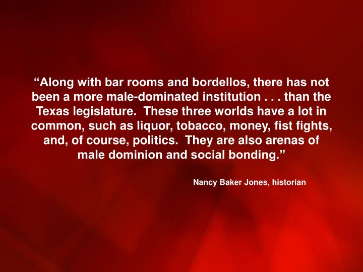 """Along with bar rooms and bordellos, there has not been a more male-dominated institution . . . than the Texas legislature.  These three worlds have a lot in common, such as liquor, tobacco, money, fist fights, and, of course, politics.  They are also arenas of male dominion and social bonding."""
