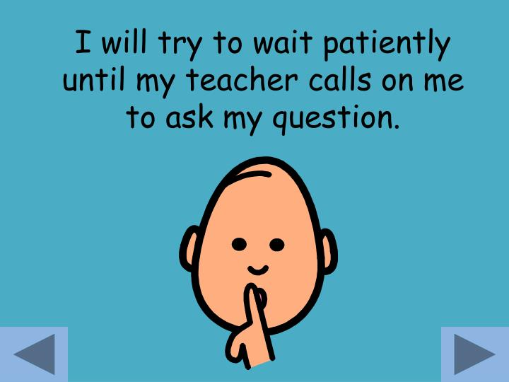 I will try to wait patiently until my teacher calls on me to ask my question.