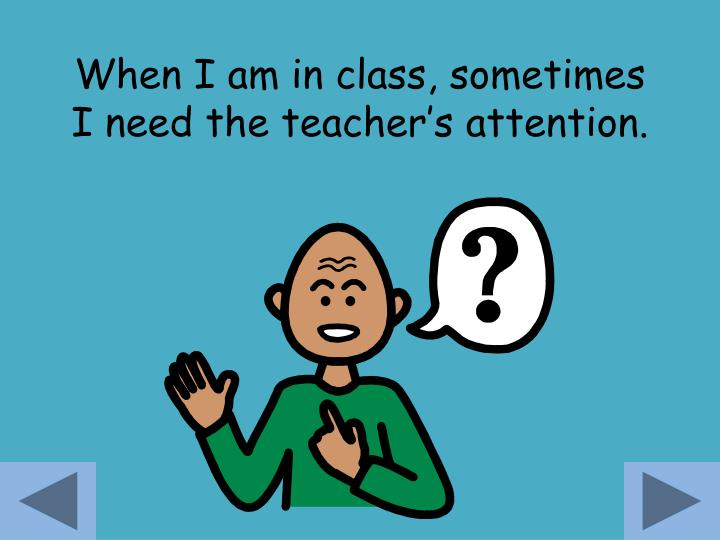 When i am in class sometimes i need the teacher s attention