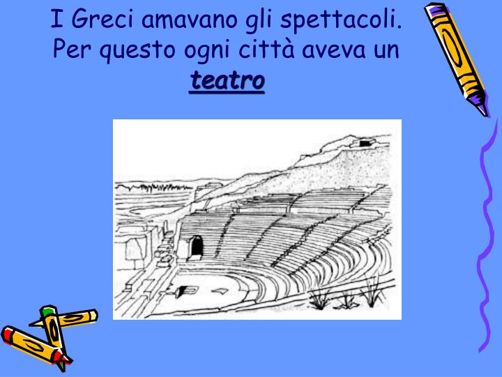 I Greci amavano gli spettacoli. Per questo ogni città aveva un