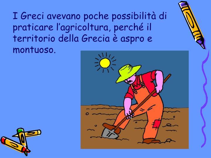 I Greci avevano poche possibilità di praticare l'agricoltura, perché il
