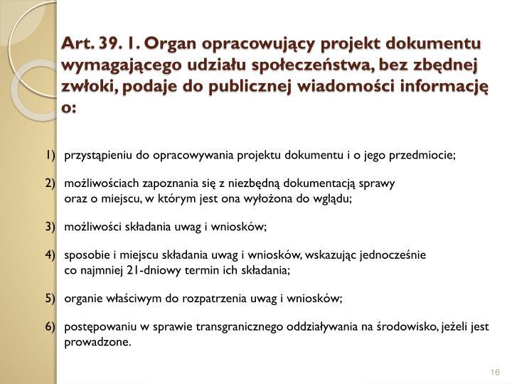 Art. 39. 1. Organ opracowujący projekt dokumentu wymagającego udziału społeczeństwa, bez zbędnej zwłoki, podaje do publicznej wiadomości informację o: