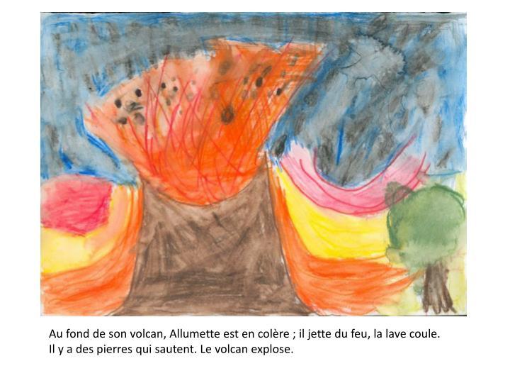 Au fond de son volcan, Allumette est en colère ; il jette du feu, la lave coule.