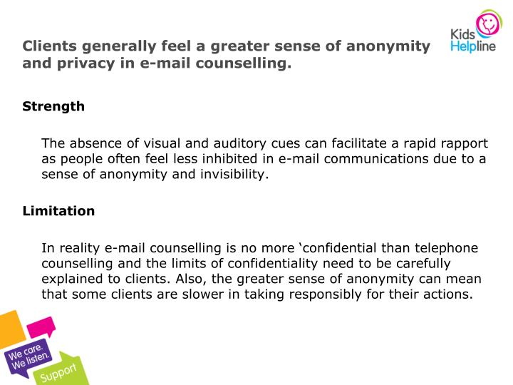 Clients generally feel a greater sense of anonymity and privacy in e-mail counselling.
