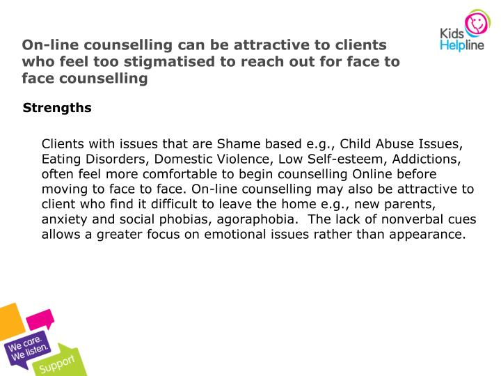 On-line counselling can be attractive to clients who feel too stigmatised to reach out for face to face counselling