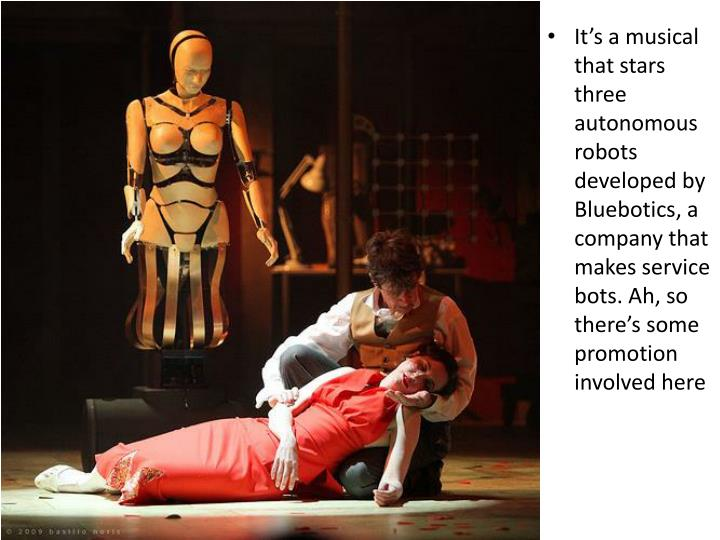 It's a musical that stars three autonomous robots developed by