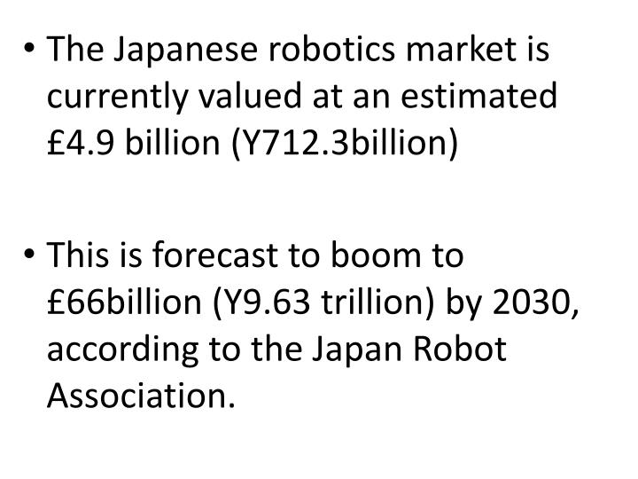The Japanese robotics market is currently valued at an estimated £4.9 billion (Y712.3billion)
