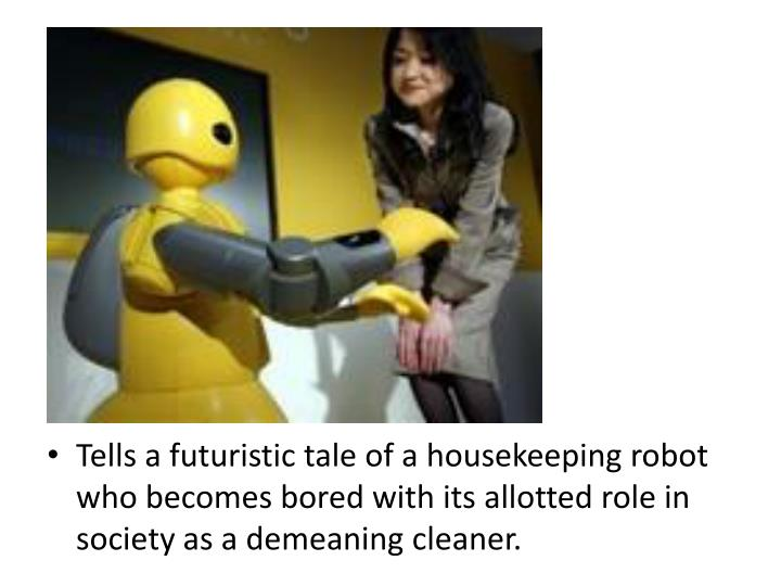 Tells a futuristic tale of a housekeeping robot who becomes bored with its allotted role in society as a demeaning cleaner.