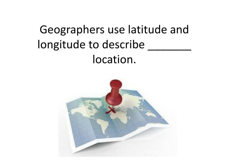 Geographers use latitude and longitude to describe _______ location.