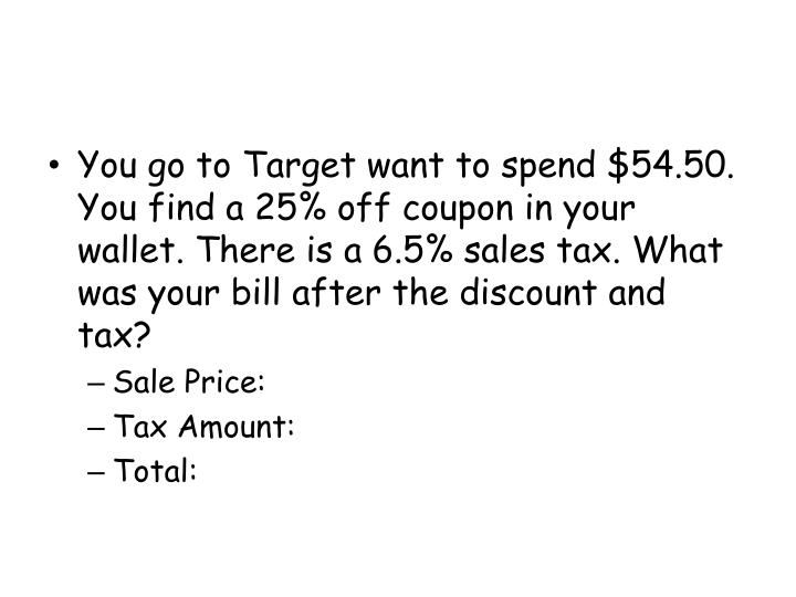 You go to Target want to spend $54.50. You find a 25% off coupon in your wallet. There is a 6.5% sales tax. What was your bill after the discount and tax?
