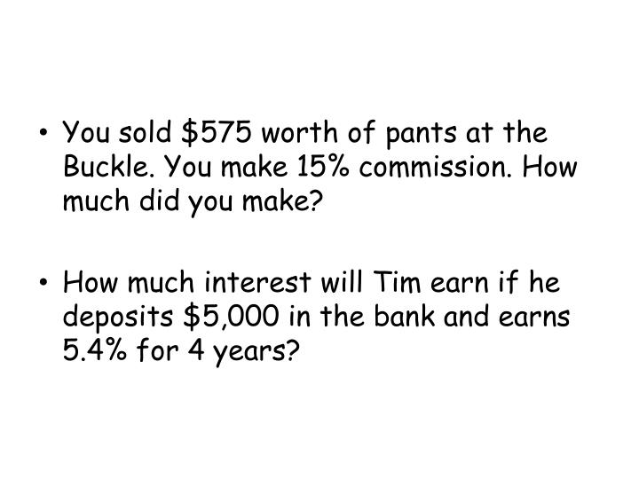 You sold $575 worth of pants at the Buckle. You make 15% commission. How much did you make?