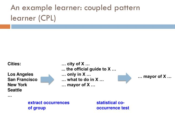 An example learner: coupled pattern learner (CPL)