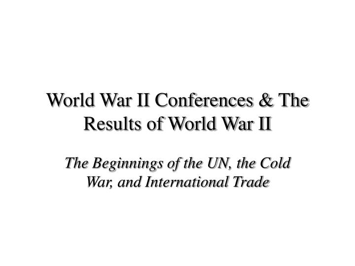 world war ii conferences the results of world war ii