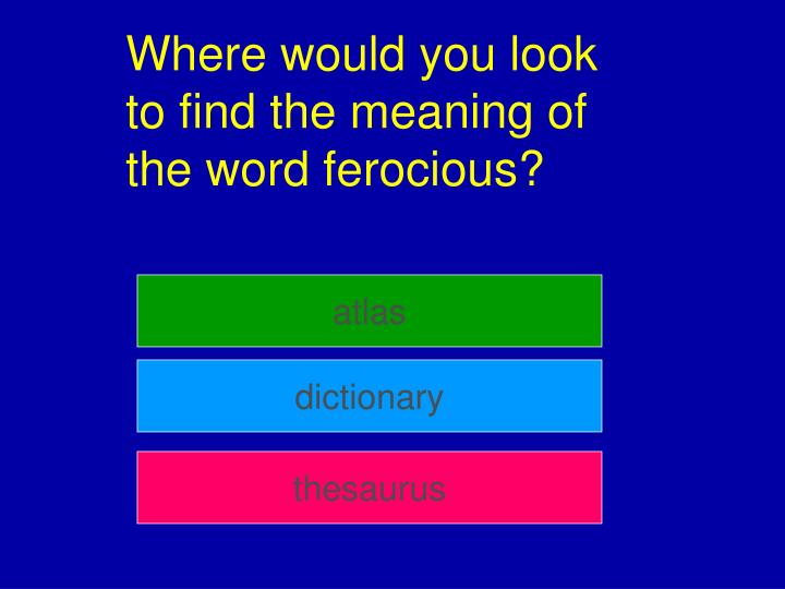 Where would you look to find the meaning of the word ferocious?