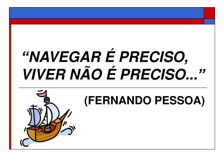 """""""NAVEGAR É PRECISO, VIVER NÃO É PRECISO..."""""""