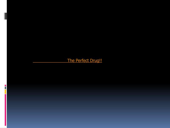 The Perfect Drug!!