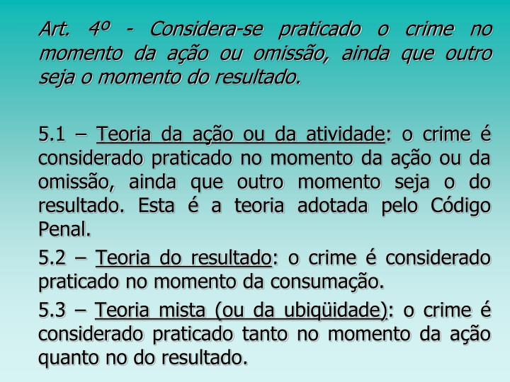 Art. 4º - Considera-se praticado o crime no momento da ação ou omissão, ainda que outro seja o momento do resultado.