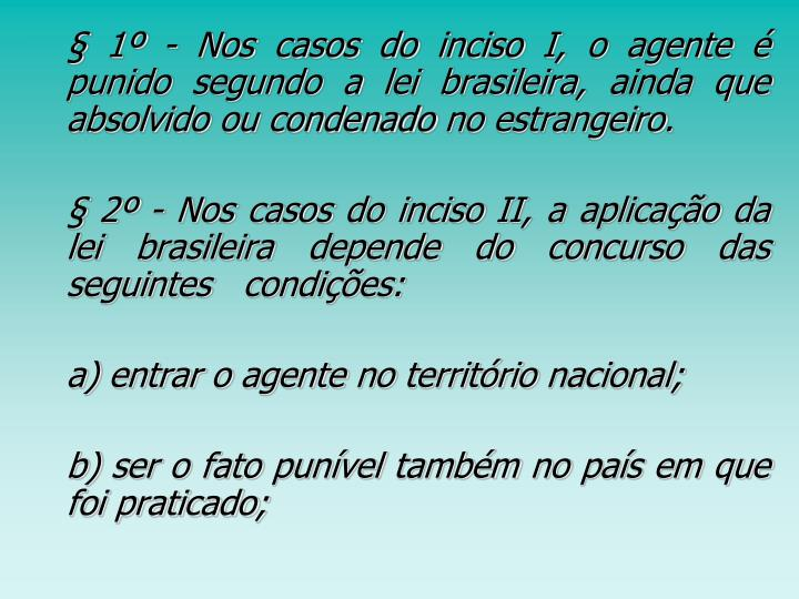 § 1º - Nos casos do inciso I, o agente é punido segundo a lei brasileira, ainda que absolvido ou condenado no estrangeiro.
