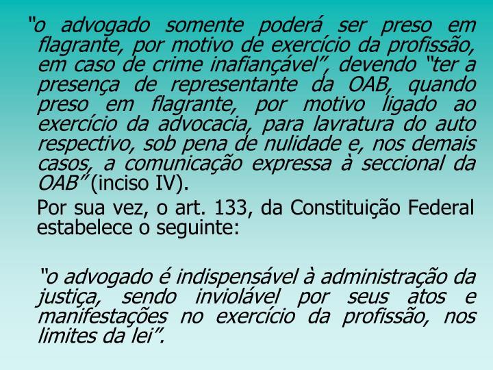 """""""o advogado somente poderá ser preso em flagrante, por motivo de exercício da profissão, em caso de crime inafiançável"""", devendo """"ter a presença de representante da OAB, quando preso em flagrante, por motivo ligado ao exercício da advocacia, para lavratura do auto respectivo, sob pena de nulidade e, nos demais casos, a comunicação expressa à seccional da OAB"""""""