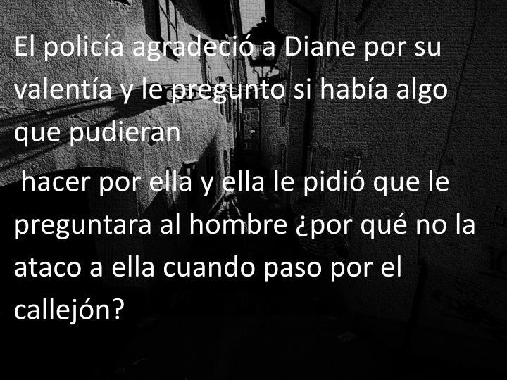 El policía agradeció a Diane por su valentía y le pregunto si había algo que