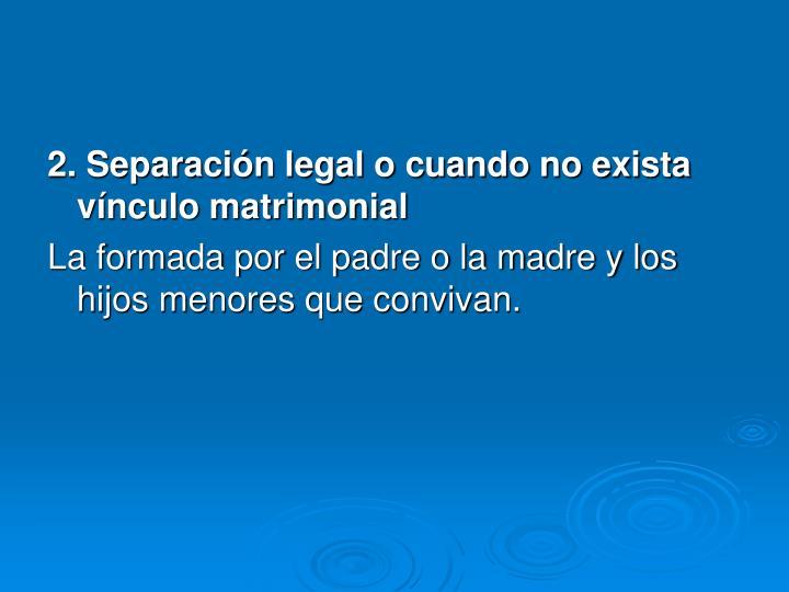 2. Separación legal o cuando no exista vínculo matrimonial