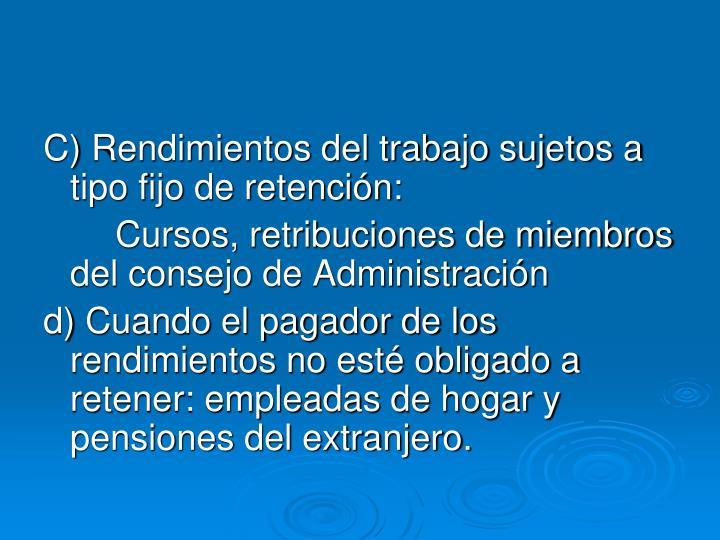 C) Rendimientos del trabajo sujetos a tipo fijo de retención: