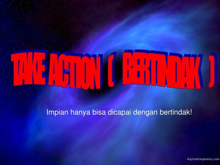 TAKE   ACTION     (      BERTINDAK      )