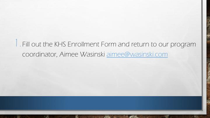Fill out the KHS Enrollment Form and return to our program coordinator, Aimee Wasinski