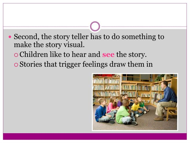 Second, the story teller has to do something to make the story visual.