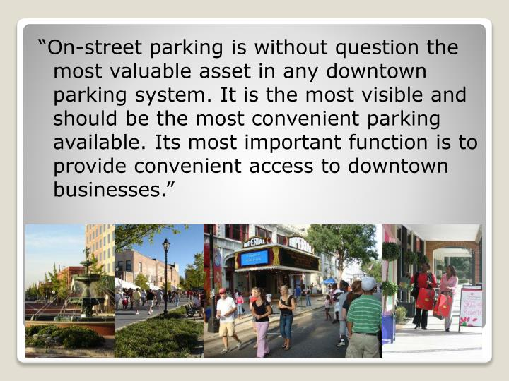 """On-street parking is without question the most valuable asset in any downtown parking system. It is the most visible and should be the most convenient parking available. Its most important function is to provide convenient access to downtown businesses."""